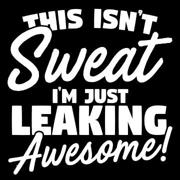 This Isn't Sweat I'm Just Leaking Awesome by thingsandthings