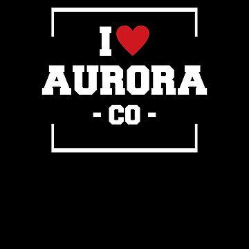 I Love Aurora  Shirt - Colorado T-Shirt by JkLxCo