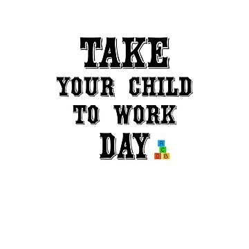 Take Your Child To Work Day - T-shirt by angelmc