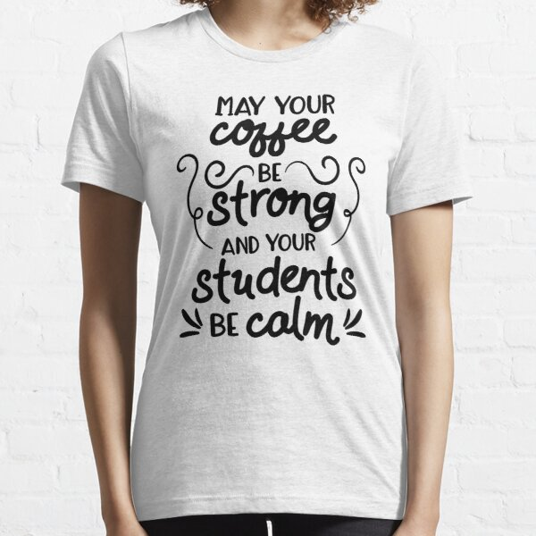 Funny Teacher May Your Coffee Be Strong,Your Students Be Calm Teaching Essential T-Shirt
