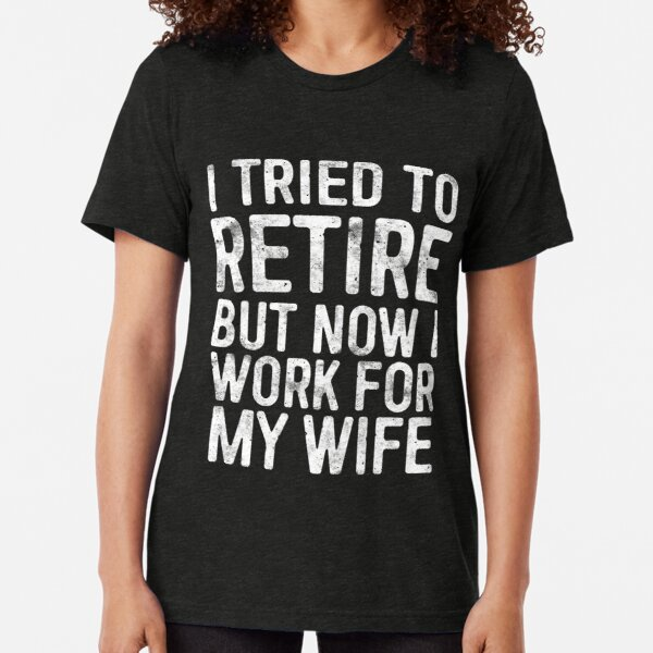I Tried To Retire But Now I Work For My Wife Tri-blend T-Shirt