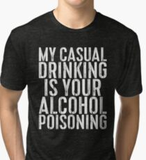 My Casual Drinking Is Your Alcohol Poisoning Tri-blend T-Shirt