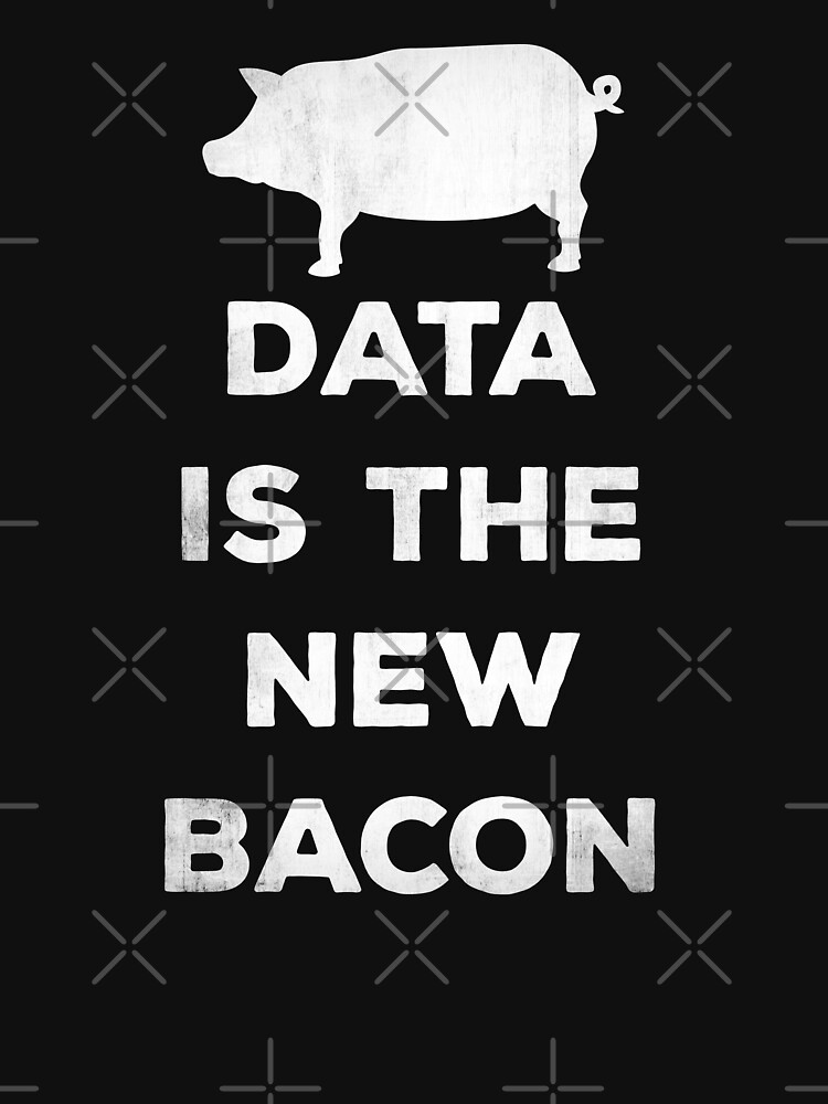 Data Is The New Bacon by teesaurus