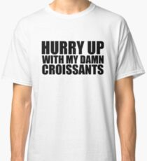 Hurry Up With My Damn Croissants - Kanye West Classic T-Shirt