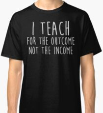 I teach for the outcome not the income. Classic T-Shirt