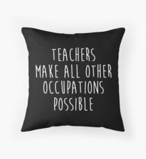 Teachers make all other occupations possible.  Floor Pillow