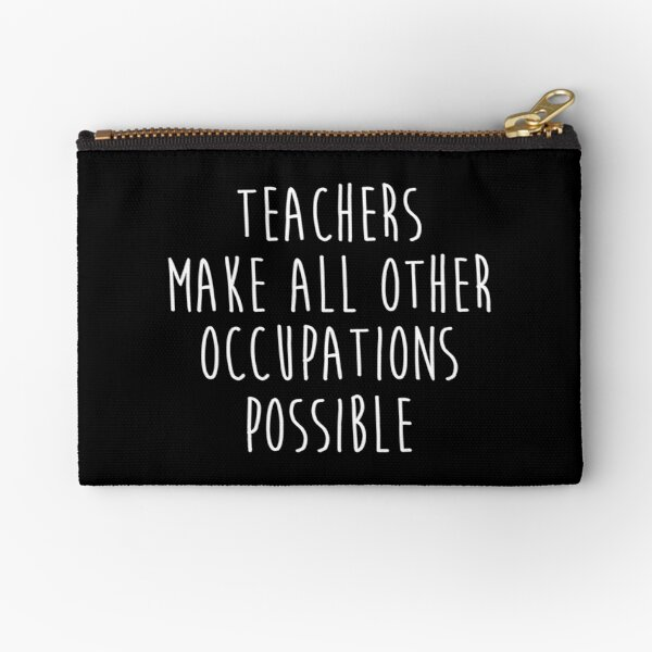 Teachers make all other occupations possible.  Zipper Pouch