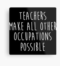 Teachers make all other occupations possible.  Metal Print