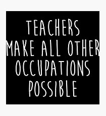 Teachers make all other occupations possible.  Photographic Print