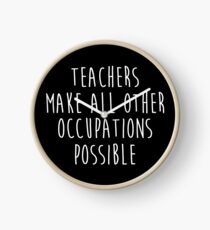 Teachers make all other occupations possible.  Clock