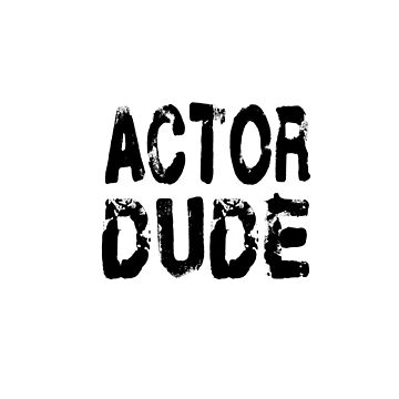 Actor Dude - Funny Actor T Shirt  by greatshirts