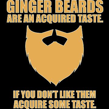 Beard Funny Design - Ginger Beards Are An Acquired Taste If You Dont Like Them Acquire Some Taste by kudostees