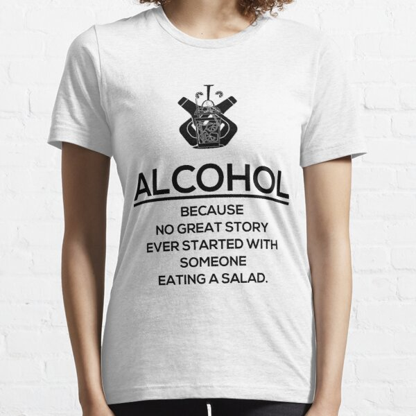 ALCOHOL - Because No Great Story Ever Started With Someone Eating a Salad Essential T-Shirt