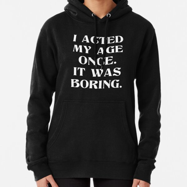 I Acted My Age Once It Was Boring Funny Graphic Pullover Hoodie