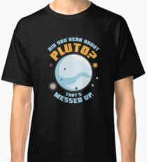 Did You Hear About Pluto That's Messed Up Classic T-Shirt
