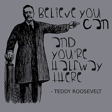 Believe In Yourself Inspirational Teddy Roosevelt by TheCreekMan