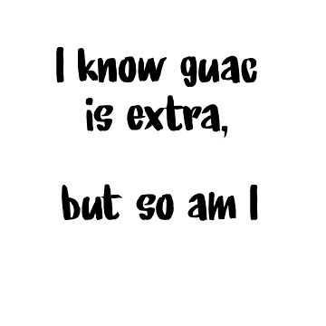 Guac is extra, but so am I by bethanyyhelenn
