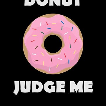 Donut Judge Me Shirt Funny Doughnut Quote Design Great Gift For Doughnut Lovers by CrusaderStore
