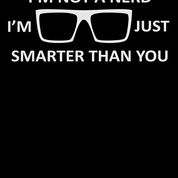 I'm Not A Nerd I'm Just Smarter Than You Design Cool Nerdy Geeky Shirt Great Gift for Nerds And Geeks  by CrusaderStore