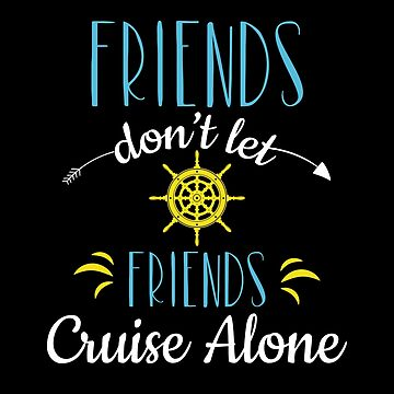 Friends Don't Let Friends Cruise Alone Vacation Shirt Design by Koffeecrisp