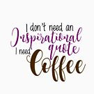 I don't need an inspirational quote I need coffee by liilliith