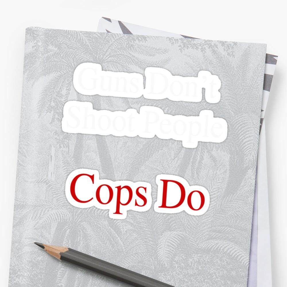 Guns Don't Shoot People Cops Do by humanwurm