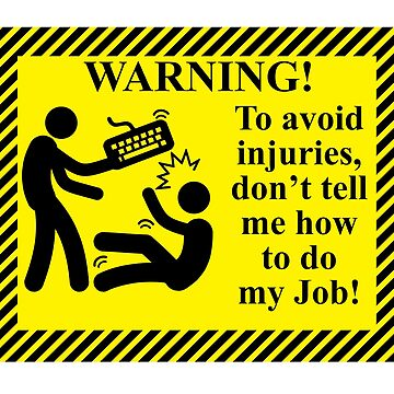 To avoid injuries, do not tell me how to do my job by WeeTee