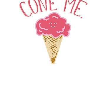 """CONE ME."" Happy Summertime Ice Cream Cone by LADGraphics"