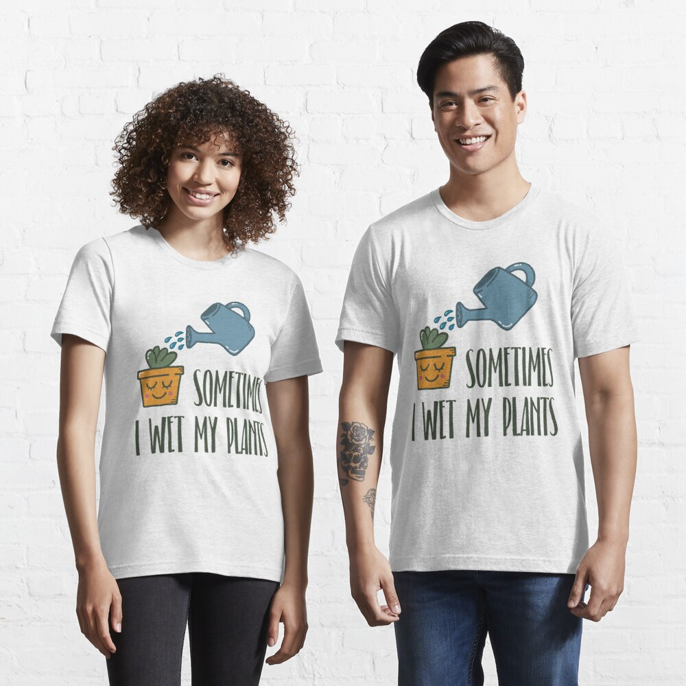 Sometimes I Wet My Plants - Funny Gardening Gift Essential T-Shirt