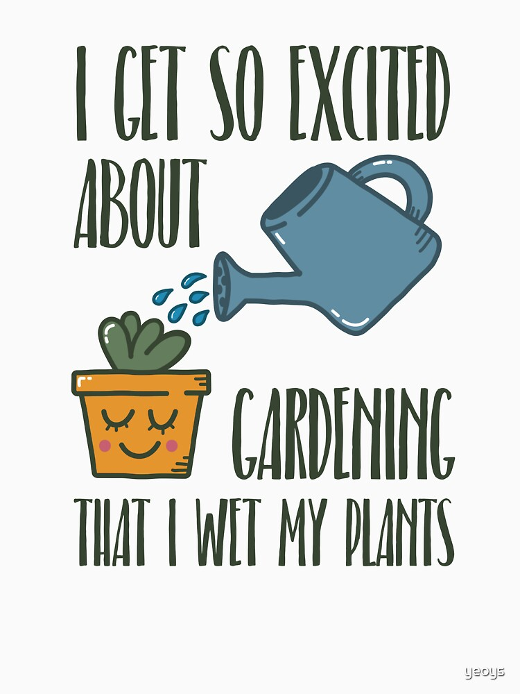 I Get So Excited About Gardening - Funny Gardening Gift by yeoys
