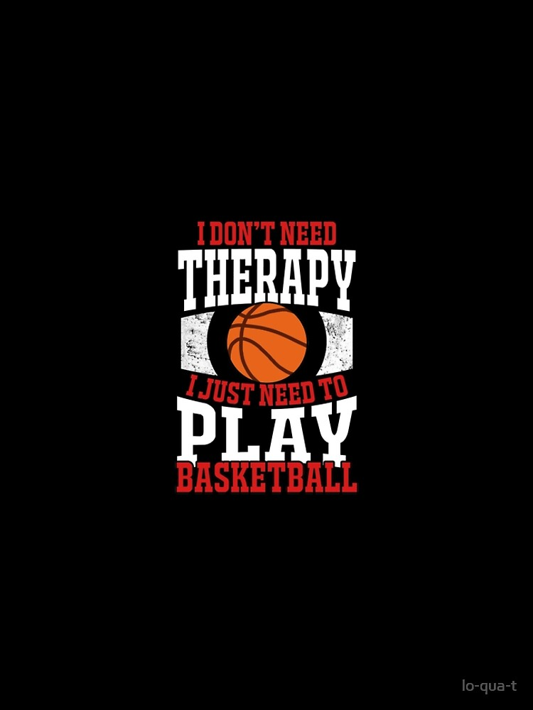 I Don't Need Therapy I Just Need To Play Basketball by lo-qua-t