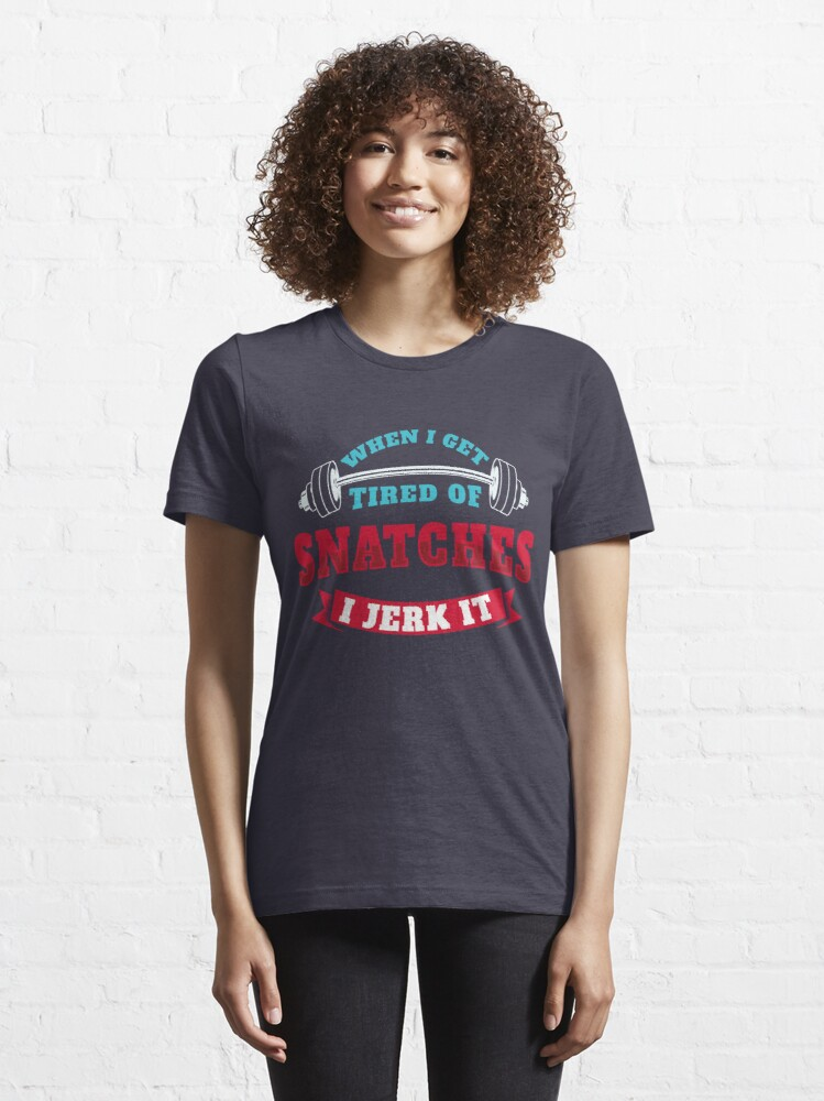 Alternate view of When I Get Tired Of Snatches I Jerk It - Funny Workout Gift Essential T-Shirt