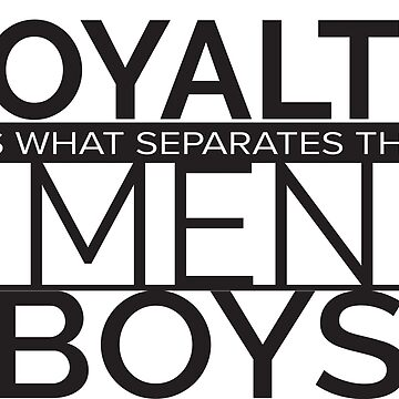 Loyalty- Separates the men from the boys by radtasticdesign