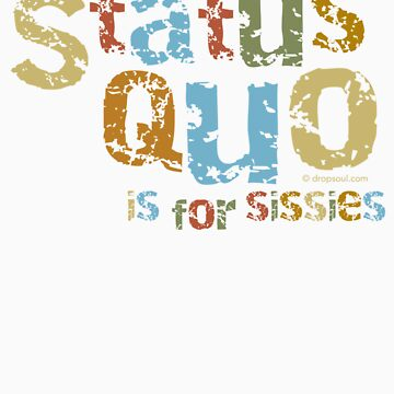 The Status Quo is for Sissies by dropSoul