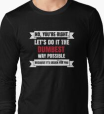 No You're Right Lets Do It The Dumbest Way Possible Becuse It's Easier You gift tee Long Sleeve T-Shirt