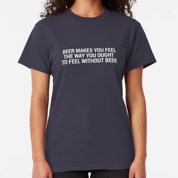 Beer Makes You Feel... Classic T-Shirt
