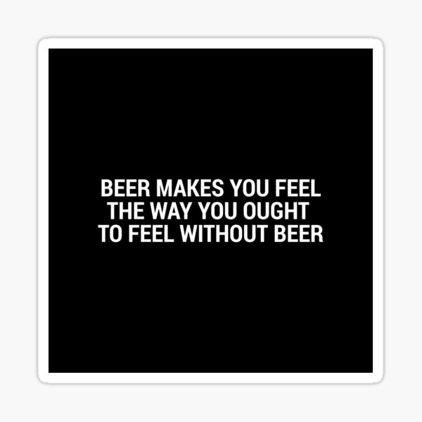 Beer Makes You Feel... Sticker