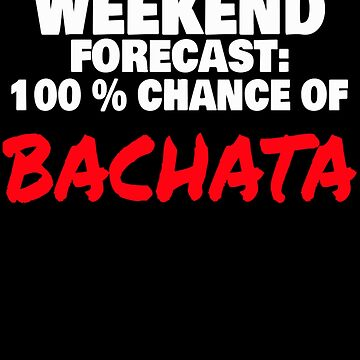 Weekend Forecast 100% Chance of Bachata by PRINTS2HOT