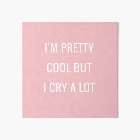 Cute Saying - I m Pretty Cool But I Cry a Lot Art Board Print