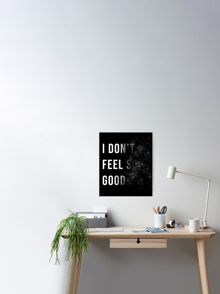 I Don T Feel So Good Poster By Uniqueegg Redbubble