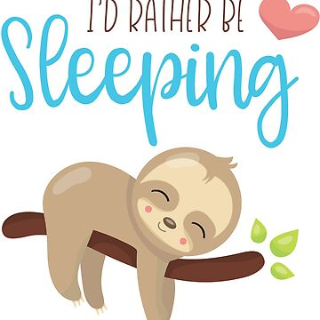 I'd Rather Be Sleeping - Cute Sloth by Jandsgraphics