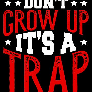 Don't Grow Up It's A Trap Adult Humor Teen Angst by Koffeecrisp