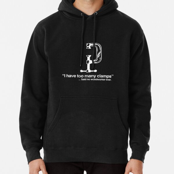 I Have Too Many Clamps Woodworking Carpenter Pullover Hoodie