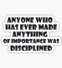 Anyone who has ever made anything of importance was disciplined  - Andrew Hendrixson Sticker