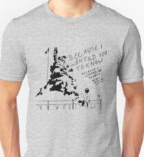 Weil ich dich wissen wollte Unisex T-Shirt