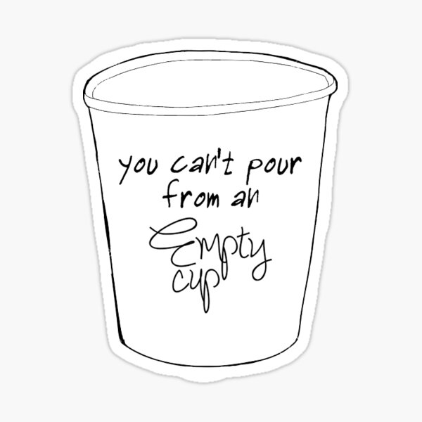 You can't pour from an empty cup, take care of yourself first Sticker