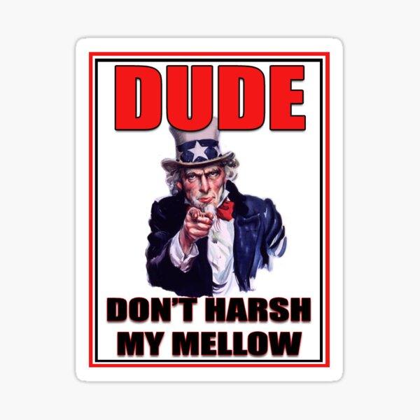 Dude, don't harsh my mellow Sticker