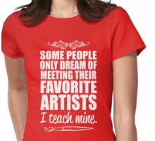 Some People only Dream of Meeting Their Favorite Artists ,I teach mine Womens Fitted T-Shirt