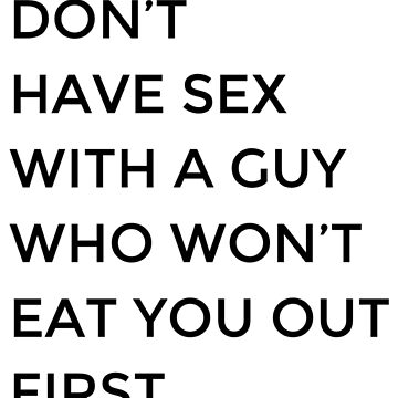 Don't Have Sex With A Guy Who Won't Eat You Out First  by JJDzignsShop