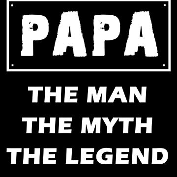 Papa - The Man The Myth The Legend by overstyle